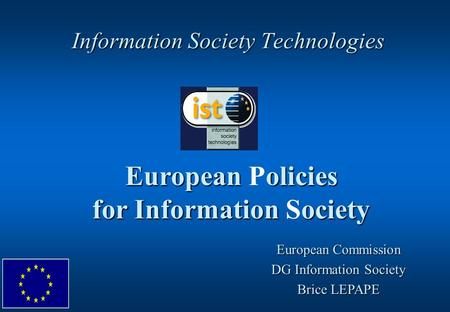 Information Society Technologies European olicies for Information ociety European Policies for Information Society European Commission DG Information Society.