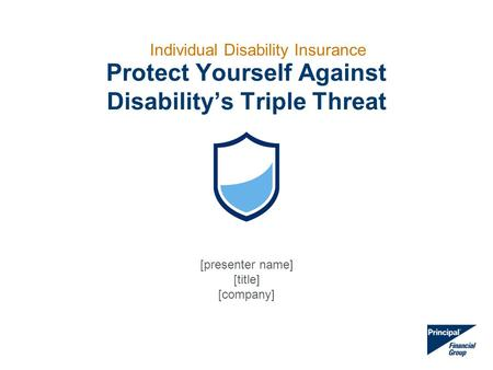 Protect Yourself Against Disability's Triple Threat Individual Disability Insurance [presenter name] [title] [company]