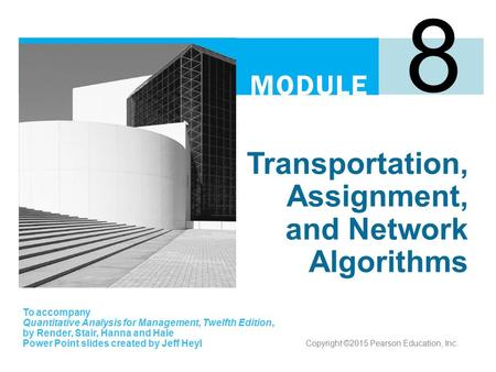 Transportation, Assignment, and Network Algorithms 8 To accompany Quantitative Analysis for Management, Twelfth Edition, by Render, Stair, Hanna and Hale.