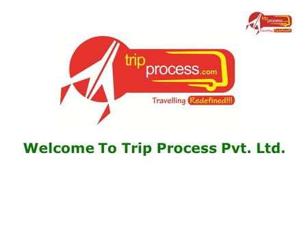 Welcome To Trip Process Pvt. Ltd.. Who we are ? www.tripprocess.com the one stop solution for all your travel needs. Trip process is a widely spreading,