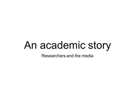 An academic story Researchers and the media. Some examples.