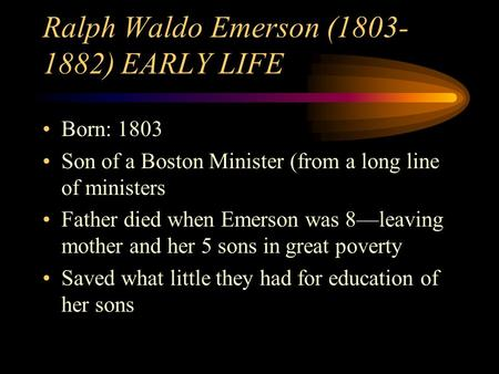 Ralph Waldo Emerson (1803- 1882) EARLY LIFE Born: 1803 Son of a Boston Minister (from a long line of ministers Father died when Emerson was 8—leaving mother.