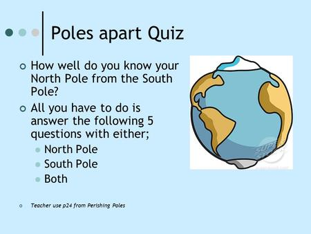 Poles apart Quiz How well do you know your North Pole from the South Pole? All you have to do is answer the following 5 questions with either; North Pole.