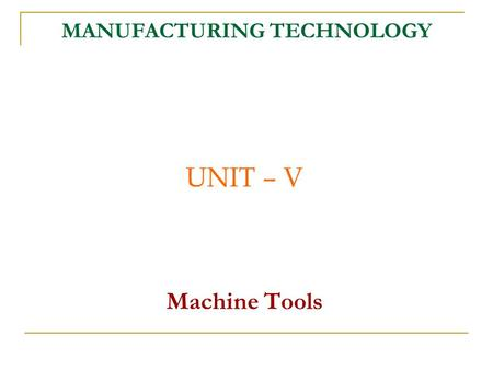 MANUFACTURING TECHNOLOGY UNIT – V Machine Tools. Manufacturing Technology.