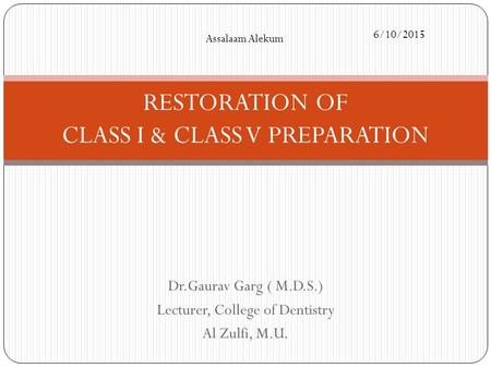Dr.Gaurav Garg ( M.D.S.) Lecturer, College of Dentistry Al Zulfi, M.U. RESTORATION OF CLASS I & CLASS V PREPARATION Assalaam Alekum 6/10/2015.