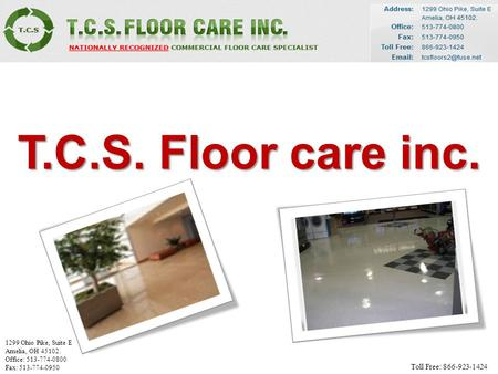 T.C.S. Floor care inc. 1299 Ohio Pike, Suite E Amelia, OH 45102. Office: 513-774-0800 Fax: 513-774-0950 Toll Free: 866-923-1424.