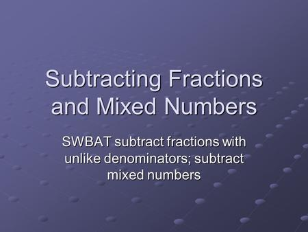 Subtracting Fractions and Mixed Numbers SWBAT subtract fractions with unlike denominators; subtract mixed numbers.