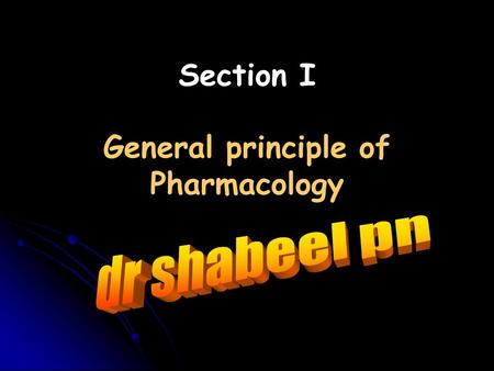 Section I General principle of Pharmacology. Where can you get information about general principle of Pharmacology?  Text books:  Katzung, Basic and.