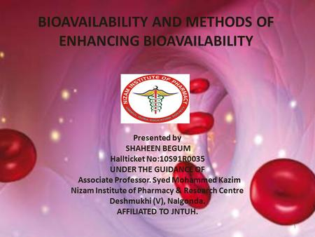 BIOAVAILABILITY AND METHODS OF ENHANCING BIOAVAILABILITY 1 Presented by SHAHEEN BEGUM Hallticket No:10S91R0035 UNDER THE GUIDANCE OF Associate Professor.
