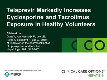 Clinicaloptions.com/hepatitis Effect of Telaprevir on the Pharmacokinetics of Cyclosporine and Tacrolimus Slideset on: Garg V, van Heeswijk R, Lee JE,