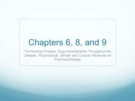 Chapters 6, 8, and 9 The Nursing Process, Drug Administration Throughout the Lifespan, Psychosocial, Gender and Cultural Influences on Pharmacotherapy.