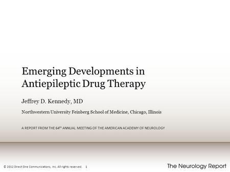© 2012 Direct One Communications, Inc. All rights reserved. 1 Emerging Developments in Antiepileptic Drug Therapy Jeffrey D. Kennedy, MD Northwestern University.