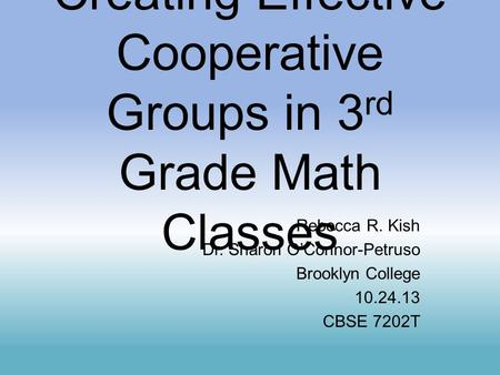 Creating Effective Cooperative Groups in 3 rd Grade Math Classes Rebecca R. Kish Dr. Sharon O'Connor-Petruso Brooklyn College 10.24.13 CBSE 7202T.