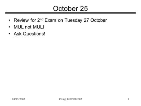 10/25/2005Comp 120 Fall 20051 October 25 Review for 2 nd Exam on Tuesday 27 October MUL not MULI Ask Questions!