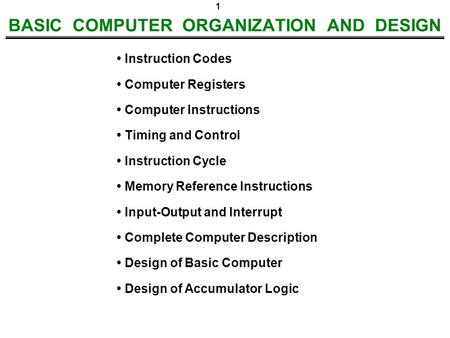 1 BASIC COMPUTER ORGANIZATION AND DESIGN Instruction Codes Computer Registers Computer Instructions Timing and Control Instruction Cycle Memory Reference.