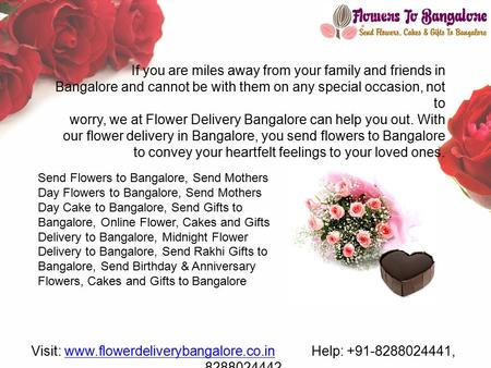 If you are miles away from your family and friends in Bangalore and cannot be with them on any special occasion, not to worry, we at Flower Delivery Bangalore.