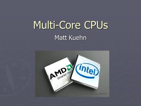 Multi-Core CPUs Matt Kuehn. Roadmap ► Intel vs AMD ► Early multi-core processors ► Threads vs Physical Cores ► Multithreading and Multi-core processing.