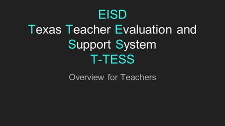 EISD Texas Teacher Evaluation and Support System T-TESS Overview for Teachers.