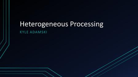 Heterogeneous Processing KYLE ADAMSKI. Overview What is heterogeneous processing? Why it is necessary Issues with heterogeneity CPU's vs. GPU's Heterogeneous.