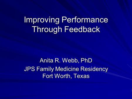 Improving Performance Through Feedback Anita R. Webb, PhD JPS Family Medicine Residency Fort Worth, Texas.