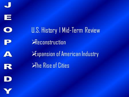 U.S. History I Mid-Term Review  Reconstruction  Expansion of American Industry  The Rise of Cities.