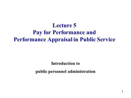 11 Lecture 5 Pay for Performance and Performance Appraisal in Public Service Introduction to public personnel administration.