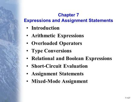 7-1/27 Chapter 7 Expressions and Assignment Statements Introduction Arithmetic Expressions Overloaded Operators Type Conversions Relational and Boolean.