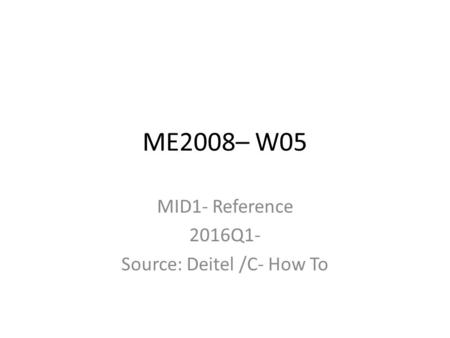 ME2008– W05 MID1- Reference 2016Q1- Source: Deitel /C- How To.
