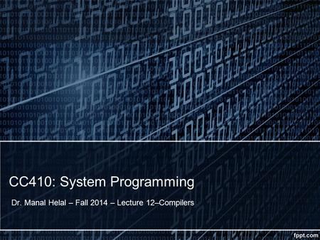 CC410: System Programming Dr. Manal Helal – Fall 2014 – Lecture 12–Compilers.