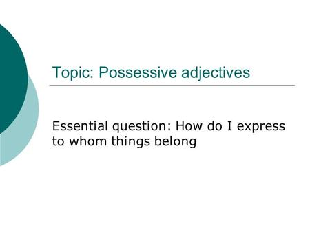 Topic: Possessive adjectives Essential question: How do I express to whom things belong.