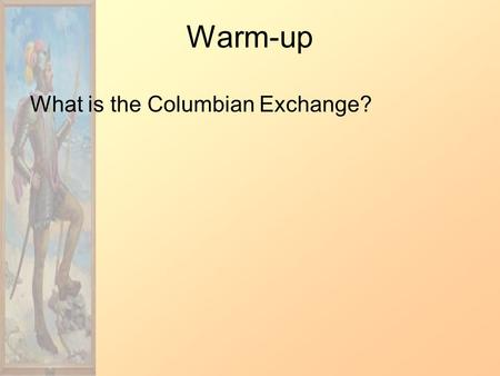 Warm-up What is the Columbian Exchange?. Columbian Exchange The Columbian Exchange was a widespread exchange of animals, foods, diseases, and human populations.