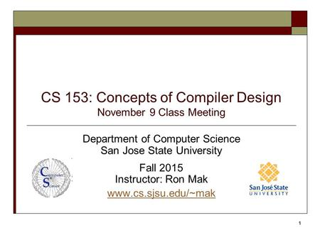 CS 153: Concepts of Compiler Design November 9 Class Meeting Department of Computer Science San Jose State University Fall 2015 Instructor: Ron Mak www.cs.sjsu.edu/~mak.