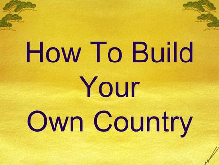 How To Build Your Own Country. Have you ever wanted to just be 'the boss'? To make all the decisions, to say how things ought to be run? Of course you.