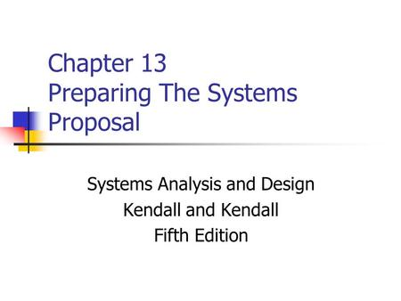 Chapter 13 Preparing The Systems Proposal Systems Analysis and Design Kendall and Kendall Fifth Edition.