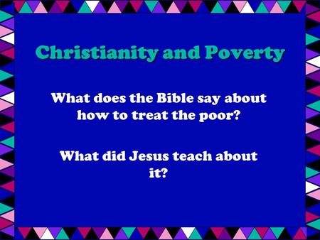 Christianity and Poverty What does the Bible say about how to treat the poor? What did Jesus teach about it?