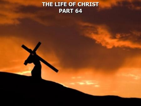 THE LIFE OF CHRIST PART 64 THE LIFE OF CHRIST PART 64.