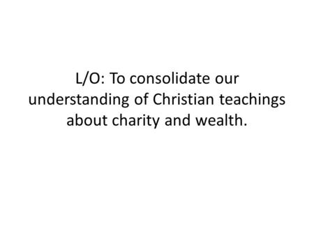 L/O: To consolidate our understanding of Christian teachings about charity and wealth.