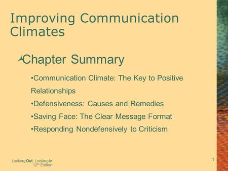 1 Improving Communication Climates Looking Out, Looking In 12 th Edition  Chapter Summary Communication Climate: The Key to Positive Relationships Defensiveness: