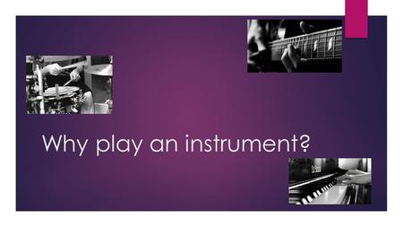 Why play an instrument?. guitar  Can help improve your confidence  Learning how to move your fingers and hands helps with your coordination  Allows.