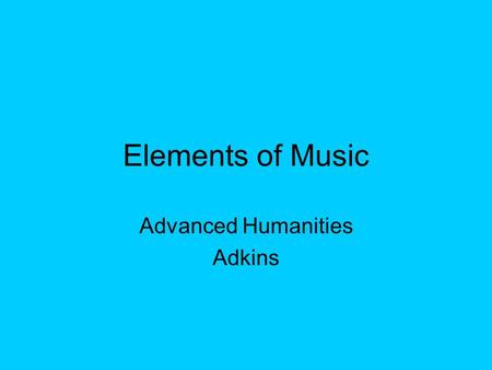 Elements of Music Advanced Humanities Adkins. Sound A sound has: a) ___________ (measured in vibrations per second – like hue w/color). There are actually.