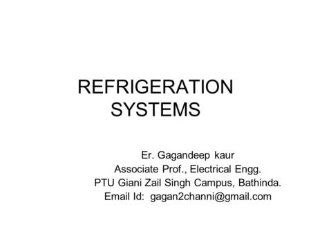 REFRIGERATION SYSTEMS Er. Gagandeep kaur Associate Prof., Electrical Engg. PTU Giani Zail Singh Campus, Bathinda.  Id: