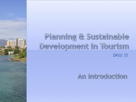 DK02 35. 1. Sources of funding for tourism development 2. Stages in tourism development and planning 3. Sustainability within tourism planning and development.