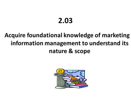 2.03 Acquire foundational knowledge of marketing information management to understand its nature & scope.