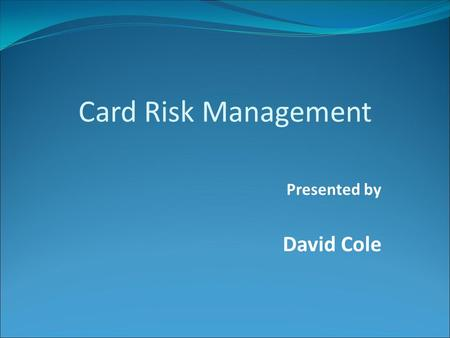 Presented by David Cole Card Risk Management. Chip End-to-End process ATC checking Online CAM Script processing Card holder verification method Terminal.