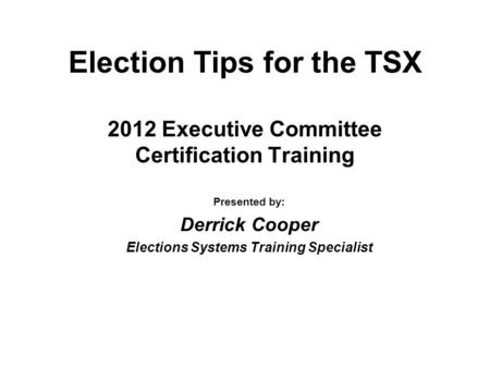 Election Tips for the TSX 2012 Executive Committee Certification Training Presented by: Derrick Cooper Elections Systems Training Specialist.