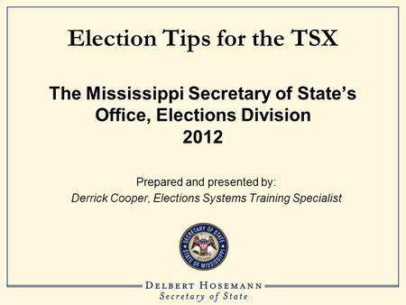 Election Tips for the TSX The Mississippi Secretary of State's Office, Elections Division 2012 Prepared and presented by: Derrick Cooper, Elections Systems.