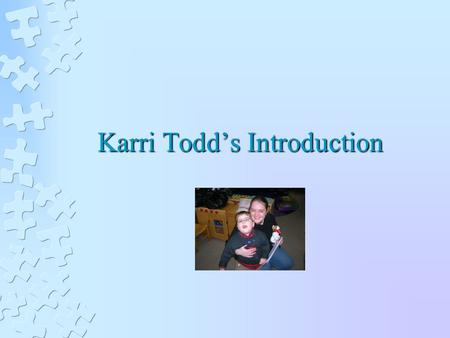 Karri Todd's Introduction. A Little About Me Personally I am from a very small town in Southwest Michigan. I love to spend time with my very spunky niece.