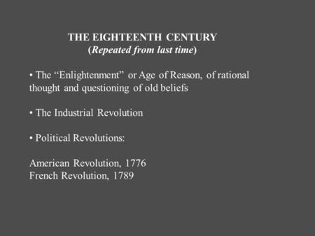 "THE EIGHTEENTH CENTURY (Repeated from last time) The ""Enlightenment"" or Age of Reason, of rational thought and questioning of old beliefs The Industrial."