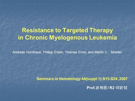 Resistance to Targeted Therapy in Chronic Myelogenous Leukemia Andreas Hochhaus, Philipp Erben, Thomas Ernst, and Martin C. Mueller Seminars in Hematology.