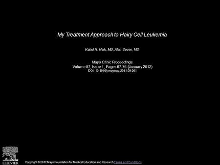 My Treatment Approach to Hairy Cell Leukemia Rahul R. Naik, MD, Alan Saven, MD Mayo Clinic Proceedings Volume 87, Issue 1, Pages 67-76 (January 2012) DOI: